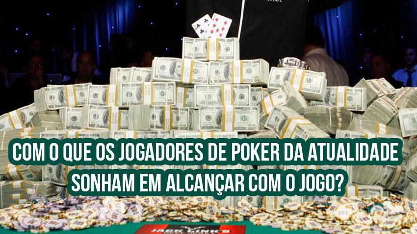 Com o que os jogadores de poker da atualidade sonham em alcançar com o jogo?